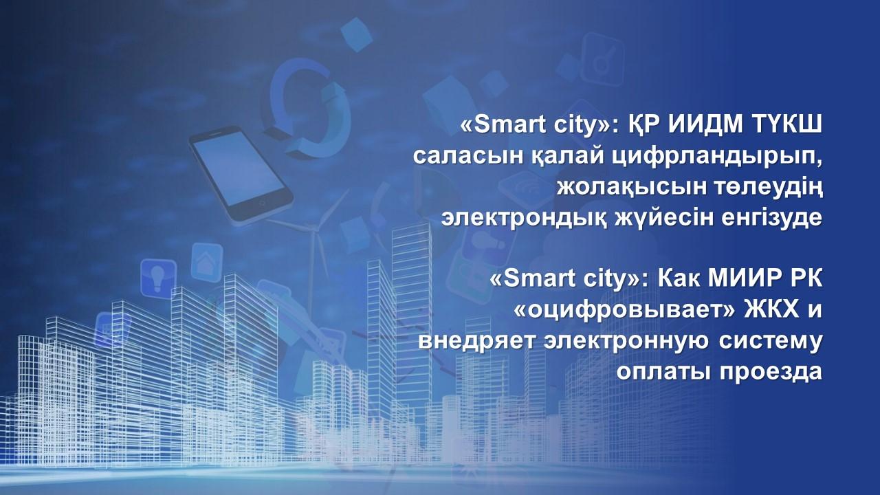 17.11.2020 «Smart сity»: Как МИИР РК «оцифровывает» ЖКХ и внедряет электронную систему оплаты проезда